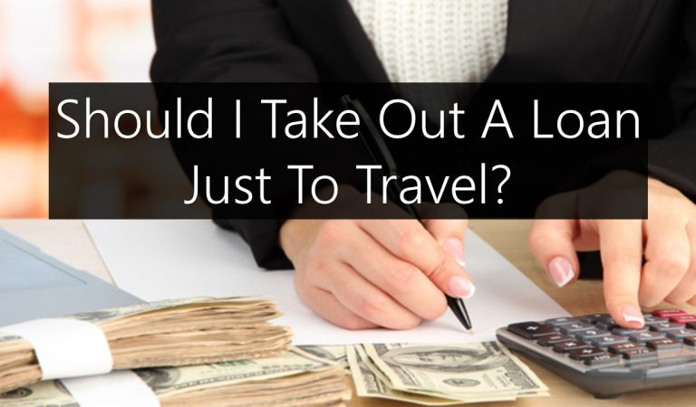Should I Take Out A Loan Just To Travel?